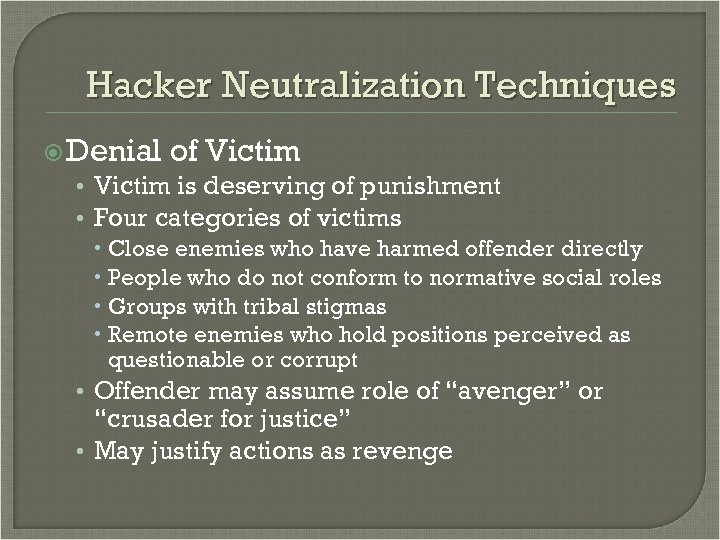 Hacker Neutralization Techniques Denial of Victim • Victim is deserving of punishment • Four