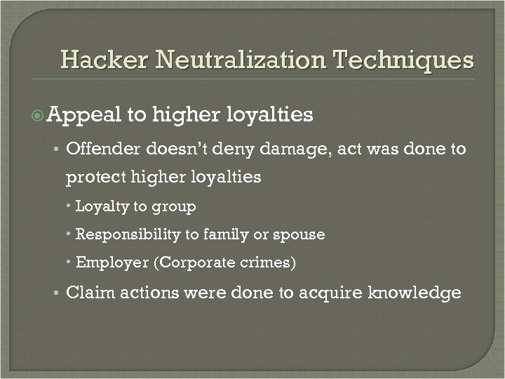 Hacker Neutralization Techniques Appeal to higher loyalties • Offender doesn't deny damage, act was