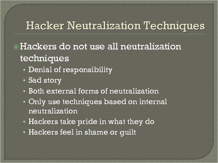 Hacker Neutralization Techniques Hackers do not use all neutralization techniques Denial of responsibility Sad