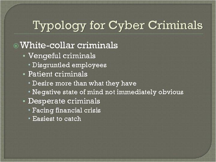 Typology for Cyber Criminals White-collar criminals • Vengeful criminals Disgruntled employees • Patient criminals