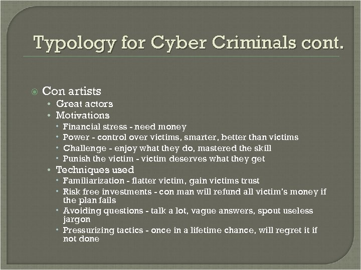 Typology for Cyber Criminals cont. Con artists • Great actors • Motivations Financial stress