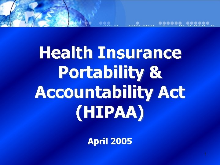 Health Insurance Portability & Accountability Act (HIPAA) April 2005 1