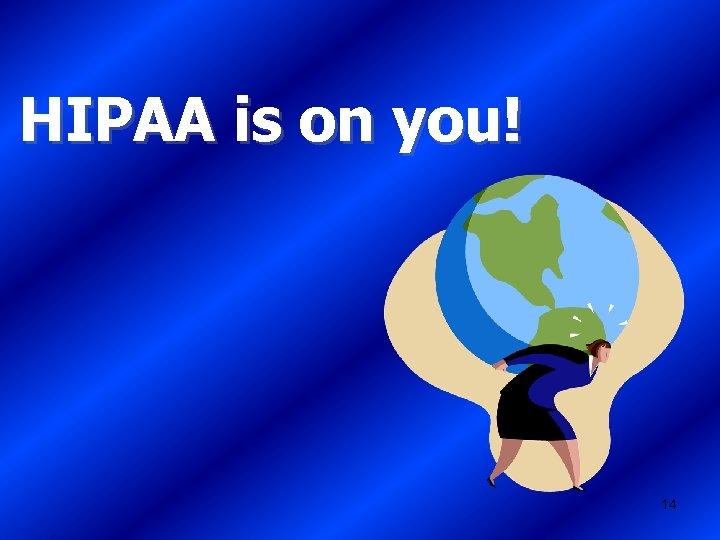 HIPAA is on you! 14