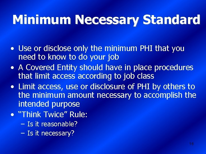 Minimum Necessary Standard • Use or disclose only the minimum PHI that you need