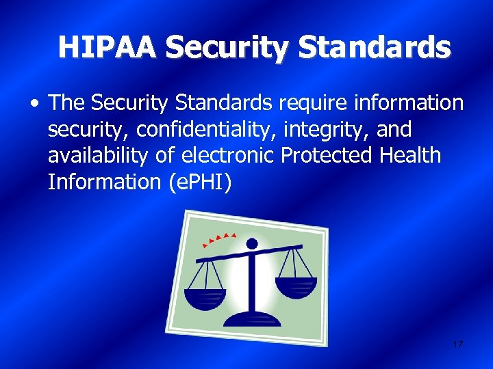 HIPAA Security Standards • The Security Standards require information security, confidentiality, integrity, and availability