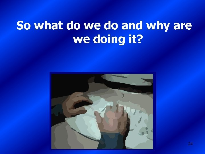 So what do we do and why are we doing it? 24