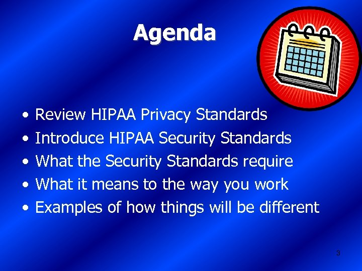 Agenda • • • Review HIPAA Privacy Standards Introduce HIPAA Security Standards What the