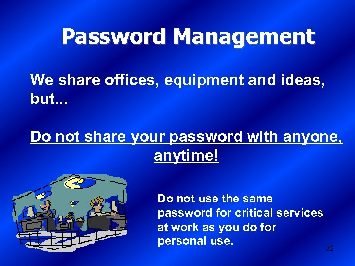 Password Management We share offices, equipment and ideas, but. . . Do not share