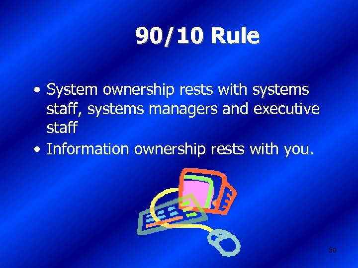 90/10 Rule • System ownership rests with systems staff, systems managers and executive staff