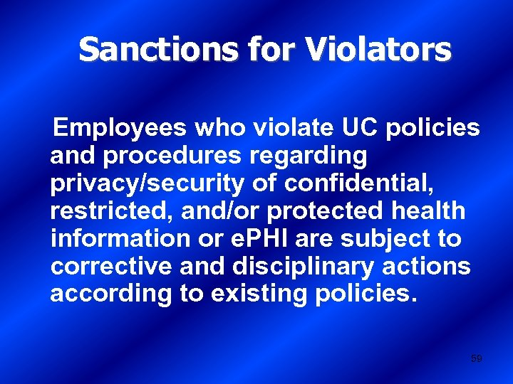 Sanctions for Violators Employees who violate UC policies and procedures regarding privacy/security of confidential,