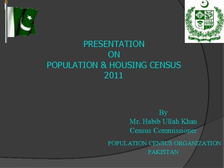 PRESENTATION ON POPULATION & HOUSING CENSUS 2011 By Mr. Habib Ullah Khan Census Commissioner