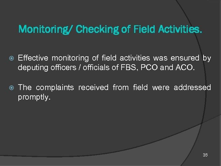 Monitoring/ Checking of Field Activities. Effective monitoring of field activities was ensured by deputing