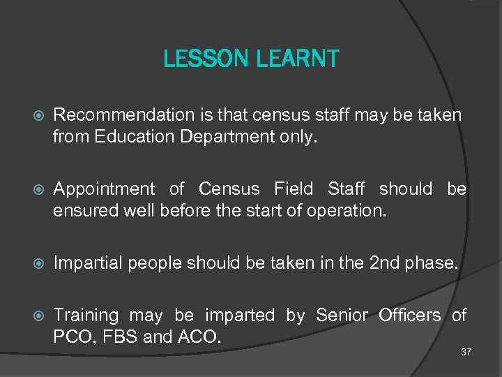 LESSON LEARNT Recommendation is that census staff may be taken from Education Department only.