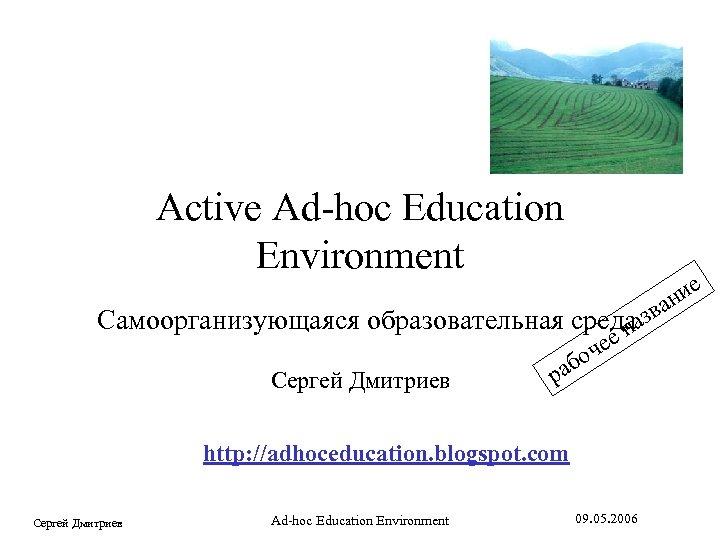 field (or desert? ) Active Ad-hoc Education Environment е ни ва Самоорганизующаяся образовательная средааз