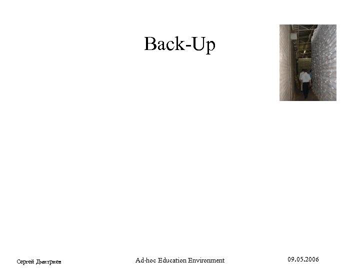 Back-Up Сергей Дмитриев Ad-hoc Education Environment 09. 05. 2006