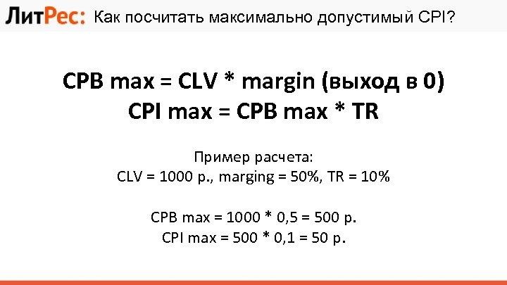 Как посчитать максимально допустимый CPI? CPB max = CLV * margin (выход в 0)