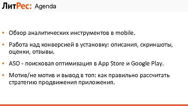 Agenda ▪ Обзор аналитических инструментов в mobile. ▪ Работа над конверсией в установку: описания,