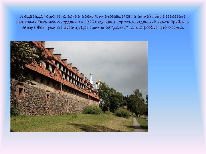 А ещё задолго до Наполеона эта земля, именовавшаяся Натангией , была завоёвана рыцарями Тевтонского