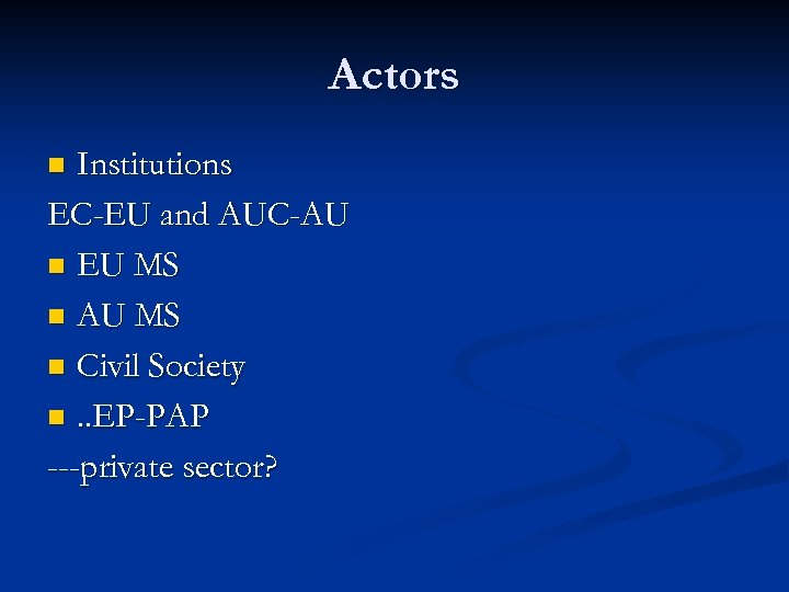 Actors Institutions EC-EU and AUC-AU n EU MS n AU MS n Civil Society
