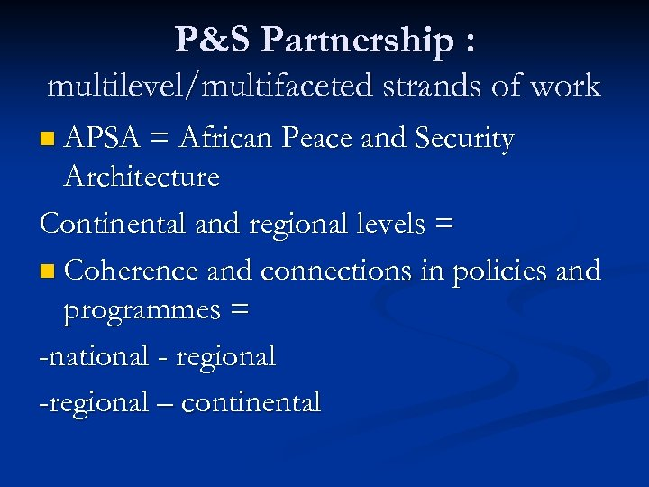 P&S Partnership : multilevel/multifaceted strands of work n APSA = African Peace and Security