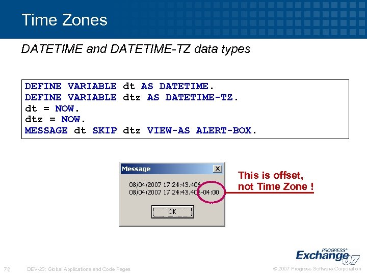 Time Zones DATETIME and DATETIME-TZ data types DEFINE VARIABLE dt AS DATETIME. DEFINE VARIABLE