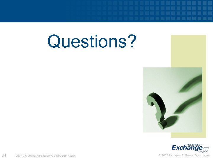 Questions? 84 DEV-23: Global Applications and Code Pages © 2007 Progress Software Corporation
