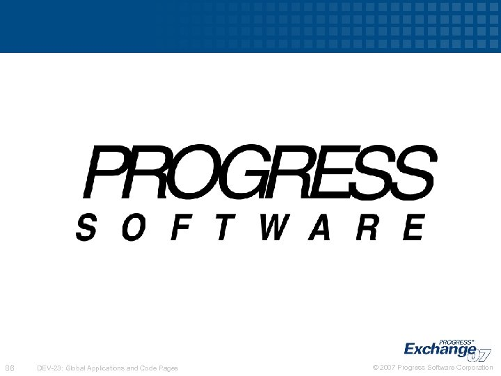 86 DEV-23: Global Applications and Code Pages © 2007 Progress Software Corporation