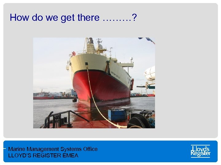 How do we get there ………? Marine Management Systems Office LLOYD'S REGISTER EMEA