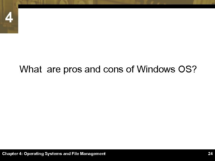 4 What are pros and cons of Windows OS? Chapter 4: Operating Systems and