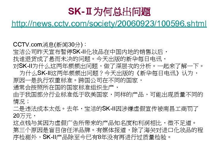 SK-Ⅱ为何总出问题 http: //news. cctv. com/society/20060923/100596. shtml CCTV. com消息(新闻 30分): 宝洁公司昨天宣布暂停SK-II化妆品在中国内地的销售以后, 找谁退货成了悬而未决的问题。今天出版的新华每日电讯, 对SK-II为什么这两年频频出问题,做了深层次的分析。一起来了解一下。 为什么SK-II这两年频频出问题?今天出版的《新华每日电讯》认为, 原因一是执行双重标准。跨国公司在不同的国家,