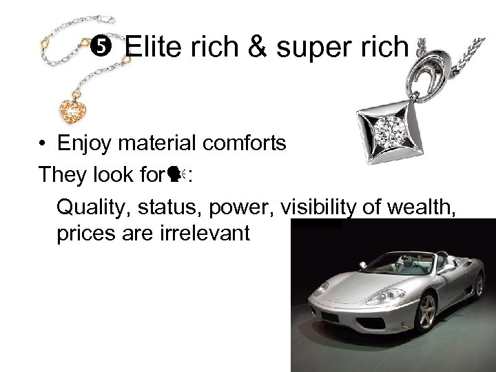 Elite rich & super rich • Enjoy material comforts They look for :