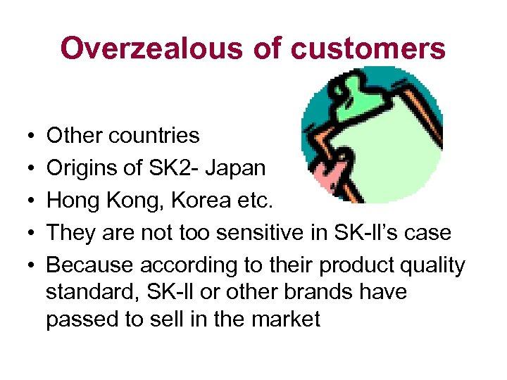 Overzealous of customers • • • Other countries Origins of SK 2 - Japan