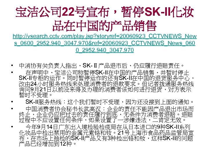 宝洁公司 22号宣布,暂停SK-II化妆 品在中国的产品销售 http: //vsearch. cctv. com/play. jsp? storyref=20060923_CCTVNEWS_New s_0600_2952. 940_3047. 970&ref=20060923_CCTVNEWS_News_060 0_2952. 940_3047.