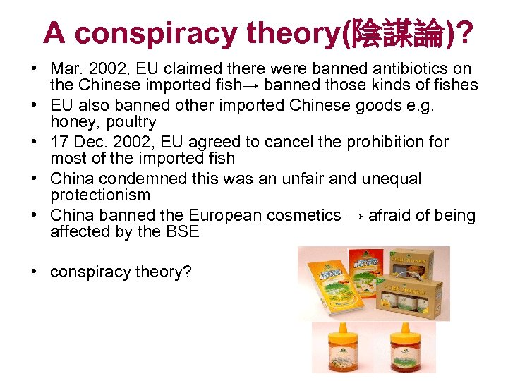 A conspiracy theory(陰謀論)? • Mar. 2002, EU claimed there were banned antibiotics on the