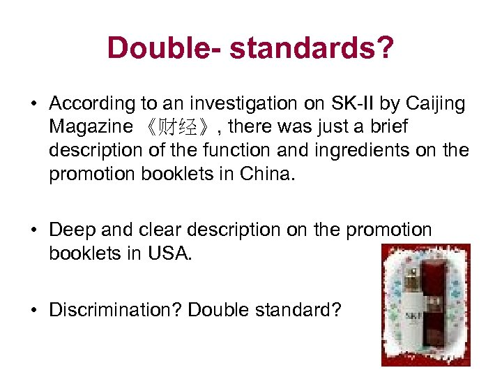 Double- standards? • According to an investigation on SK-II by Caijing Magazine 《财经》, there