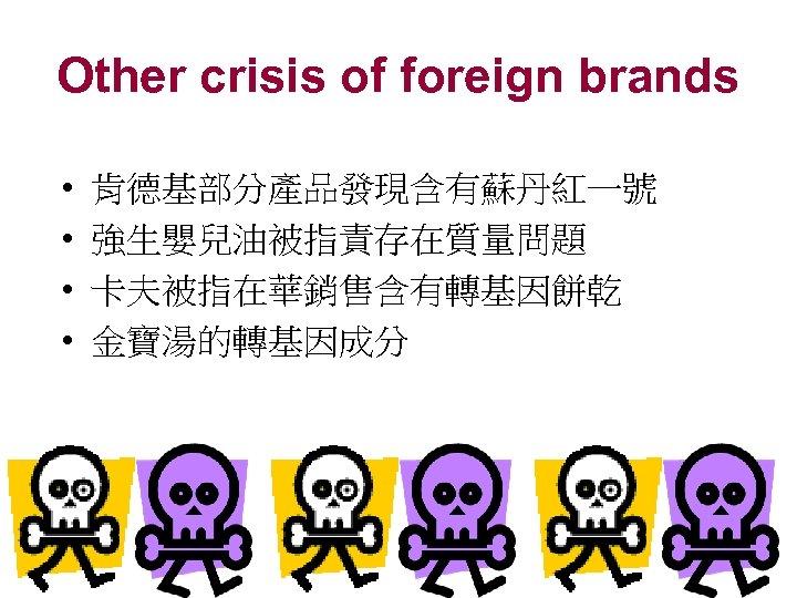Other crisis of foreign brands • • 肯德基部分產品發現含有蘇丹紅一號 強生嬰兒油被指責存在質量問題 卡夫被指在華銷售含有轉基因餅乾 金寶湯的轉基因成分