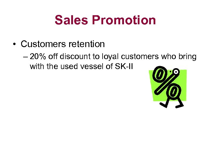Sales Promotion • Customers retention – 20% off discount to loyal customers who bring