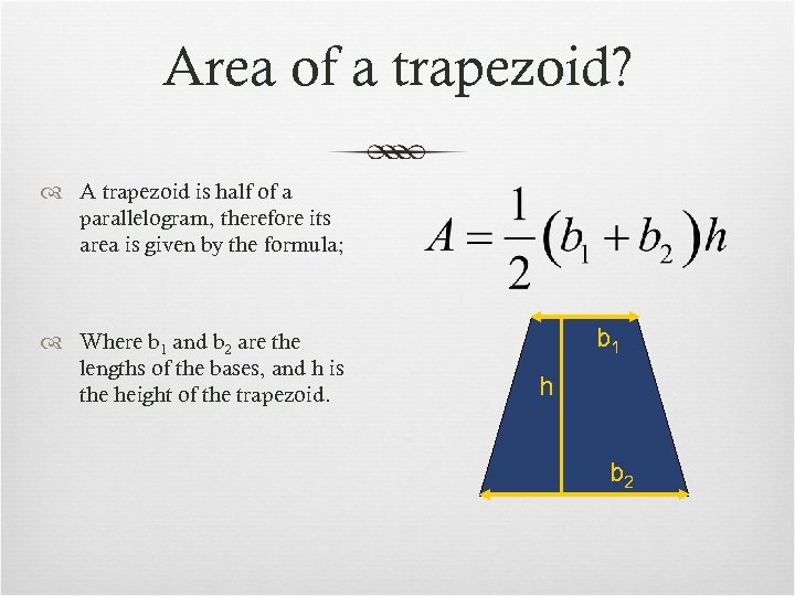 Area of a trapezoid? A trapezoid is half of a parallelogram, therefore its area