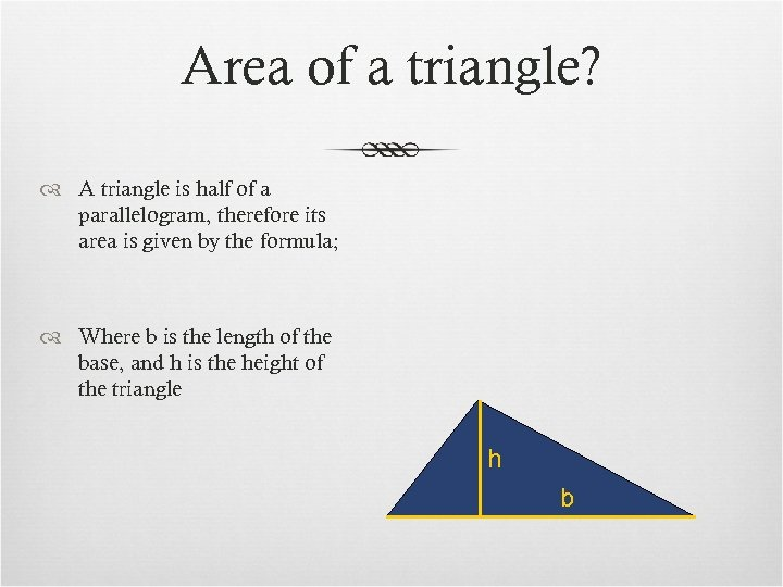Area of a triangle? A triangle is half of a parallelogram, therefore its area