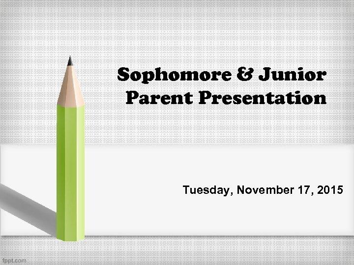 Sophomore & Junior Parent Presentation Tuesday, November 17, 2015