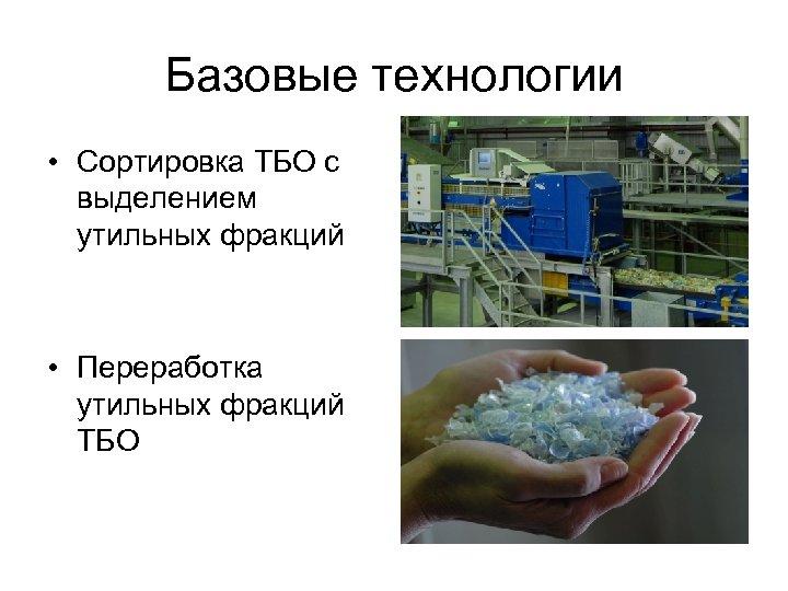 Базовые технологии • Сортировка ТБО с выделением утильных фракций • Переработка утильных фракций ТБО