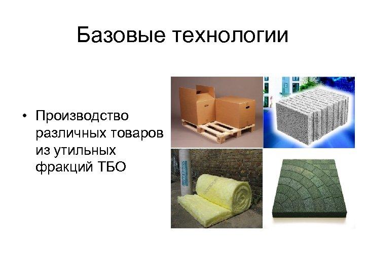 Базовые технологии • Производство различных товаров из утильных фракций ТБО
