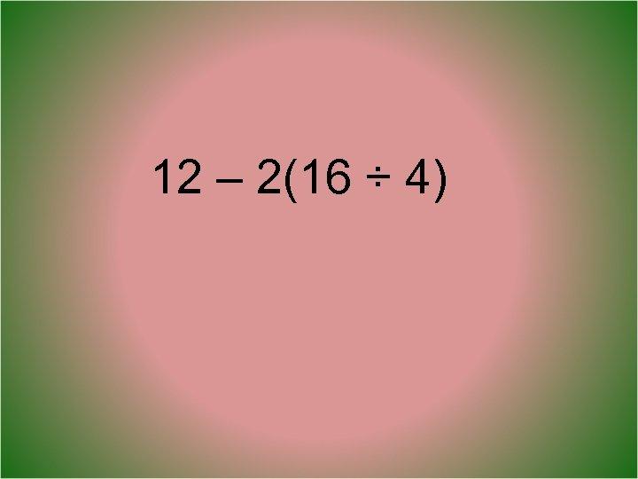 12 – 2(16 ÷ 4)
