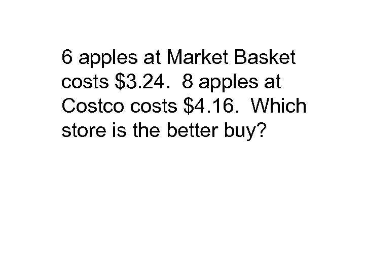 6 apples at Market Basket costs $3. 24. 8 apples at Costco costs $4.