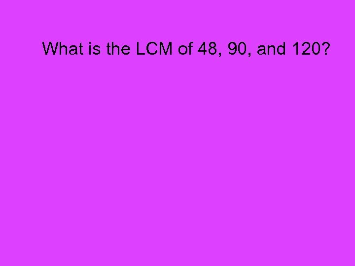 What is the LCM of 48, 90, and 120?