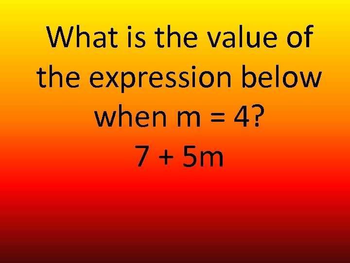 What is the value of the expression below when m = 4? 7 +