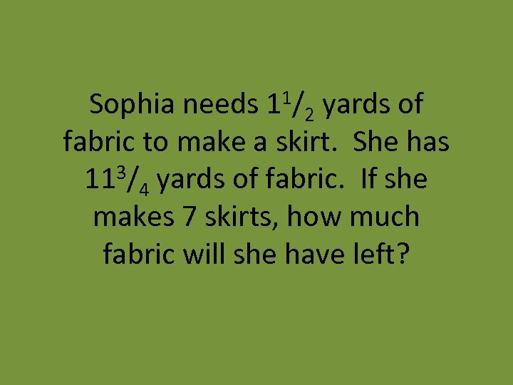 Sophia needs 11/2 yards of fabric to make a skirt. She has 3/ yards