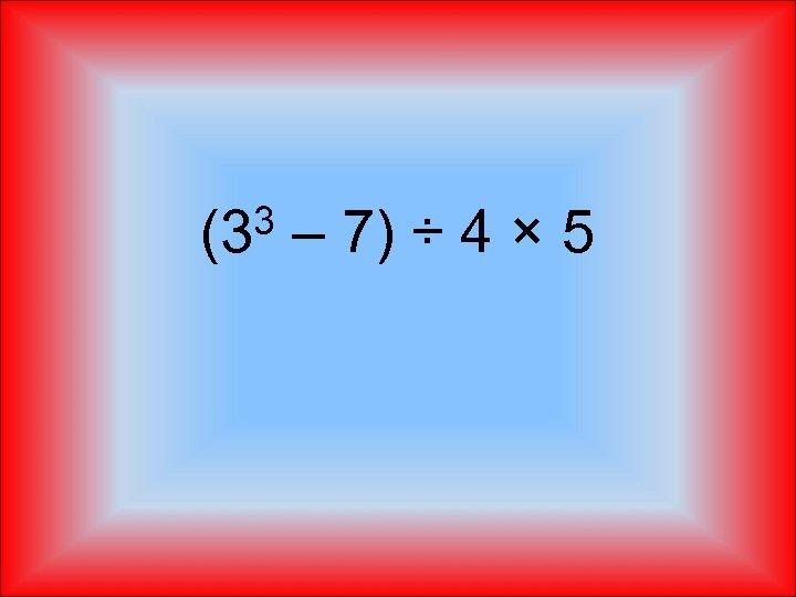 3 (3 – 7) ÷ 4 × 5