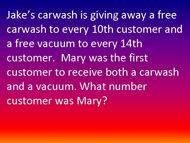 Jake's carwash is giving away a free carwash to every 10 th customer and