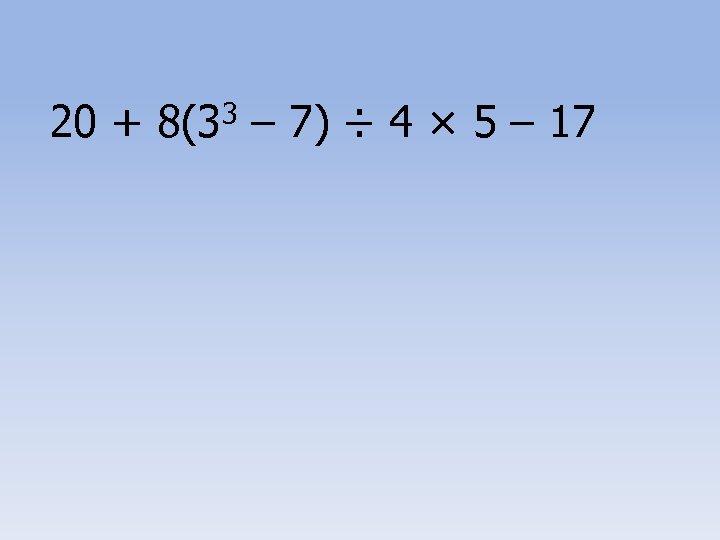 20 + 8(33 – 7) ÷ 4 × 5 – 17
